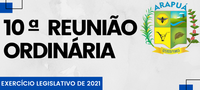 10ª REUNIÃO ORDINÁRIA – EXERCÍCIO LEGISLATIVO DE 2021