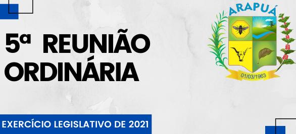 5ª REUNIÃO ORDINÁRIA – EXERCÍCIO LEGISLATIVO DE 2021