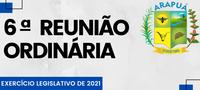 6ª REUNIÃO ORDINÁRIA – EXERCÍCIO LEGISLATIVO DE 2021